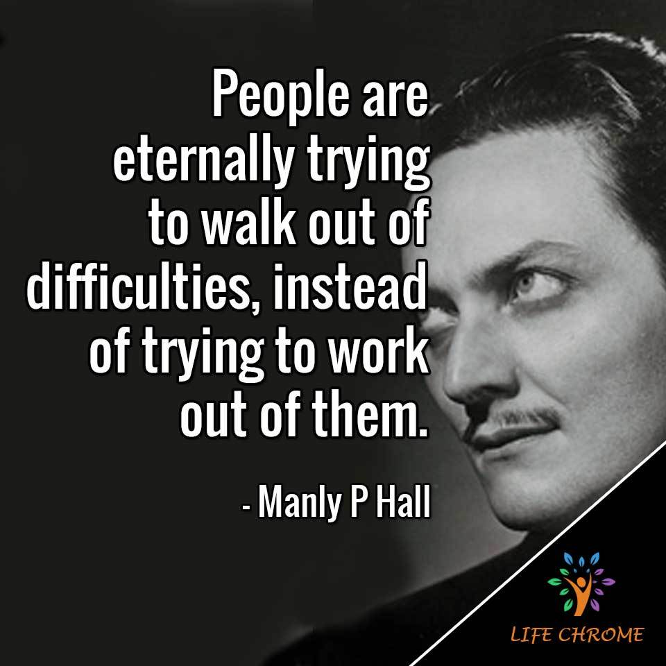 People are eternally trying to walk out of difficulties, instead of trying to work out of them.