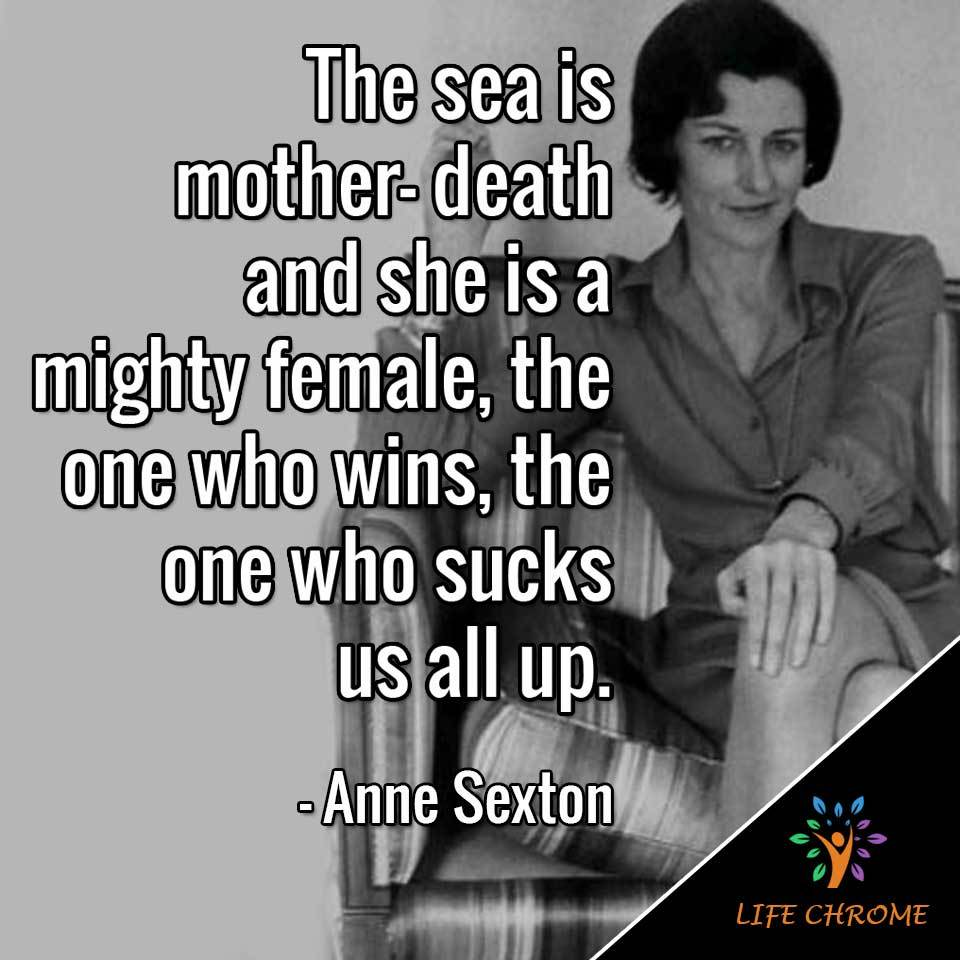The sea is mother- death and she is a mighty female, the one who wins, the one who sucks us all up.