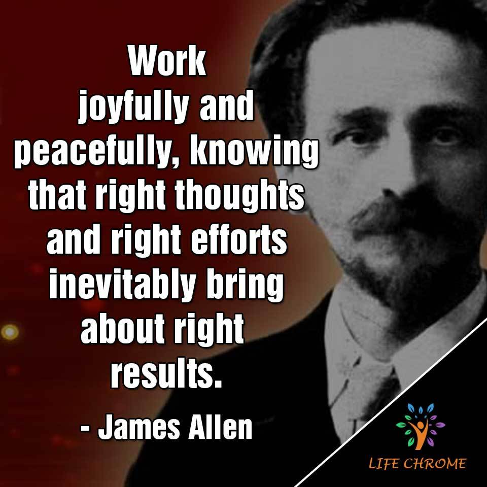 Work joyfully and peacefully, knowing that right thoughts and right efforts inevitably bring about right results.