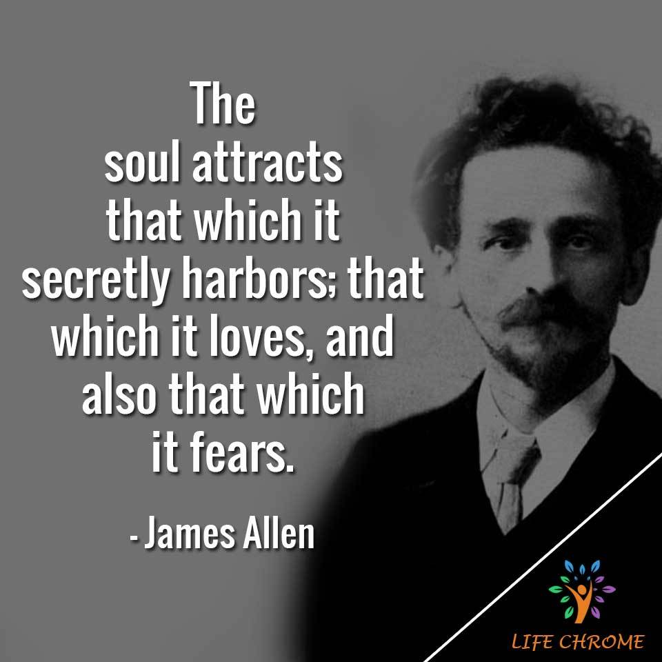 The soul attracts that which it secretly harbors; that which it loves, and also that which it fears.