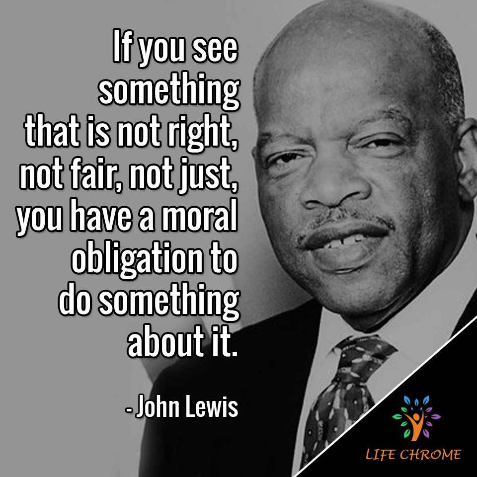 If you see something that is not right, not fair, not just, you have a moral obligation to do something about it.