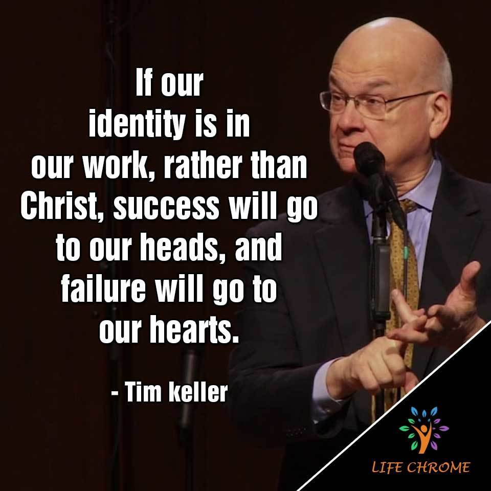 If our identity is in our work, rather than Christ, success will go to our heads, and failure will go to our hearts.