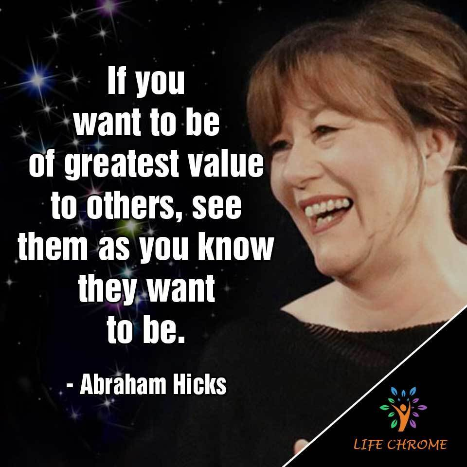 """If you want to be of greatest value to others, see them as you know they want to be."""