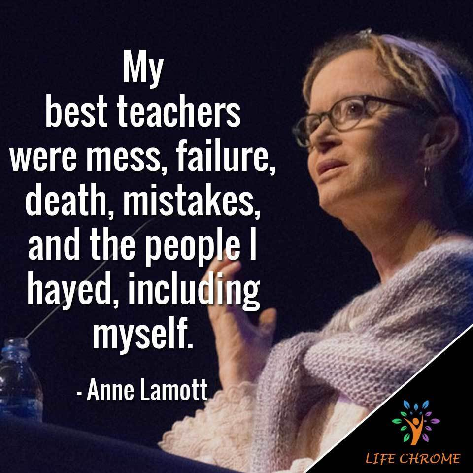 My best teachers were mess, failure, death, mistakes, and the people I hayed, including myself.