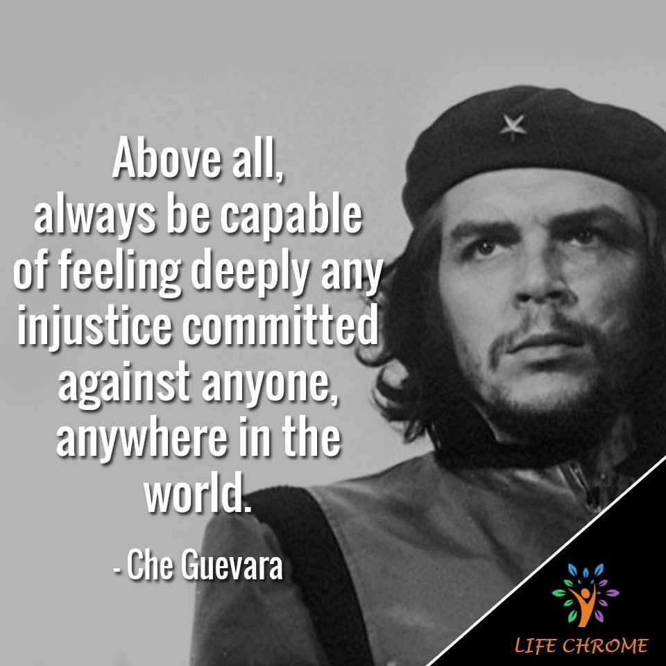 """""""Above all, always be capable of feeling deeply any injustice committed against anyone, anywhere in the world. """""""