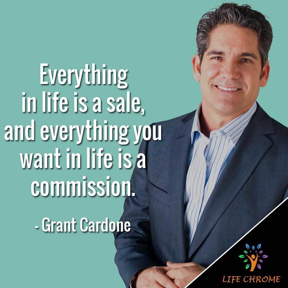 Everything in life is a sale, and everything you want in life is a commission.