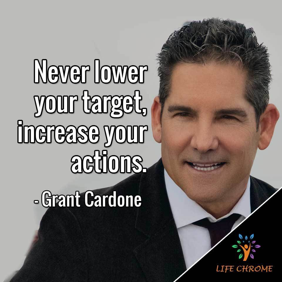 Never lower your target, increase your actions.