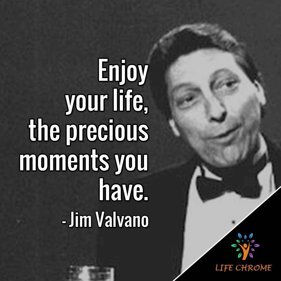 """Enjoy your life, the precious moments you have."""
