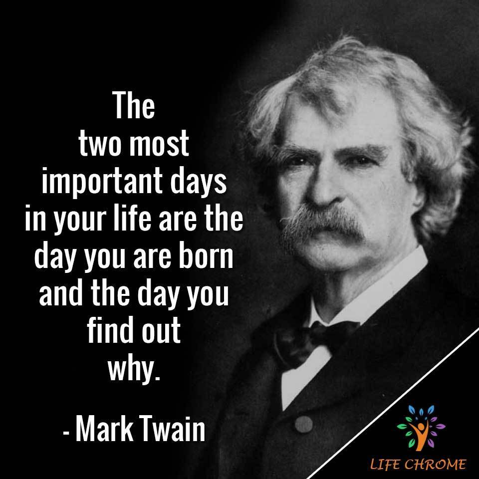 """The two most important days in your life are the day you are born and the day you find out why."""