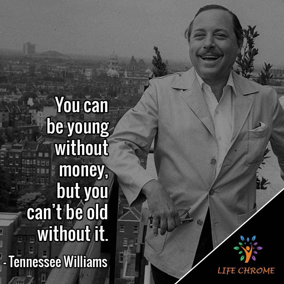 """You can be young without $, but you can't be old without it."""