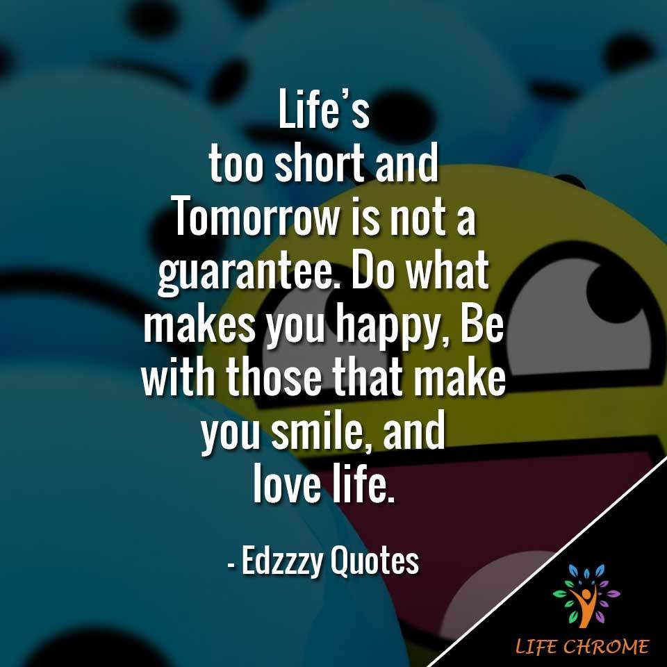 Life's too short and Tomorrow is not a guarantee