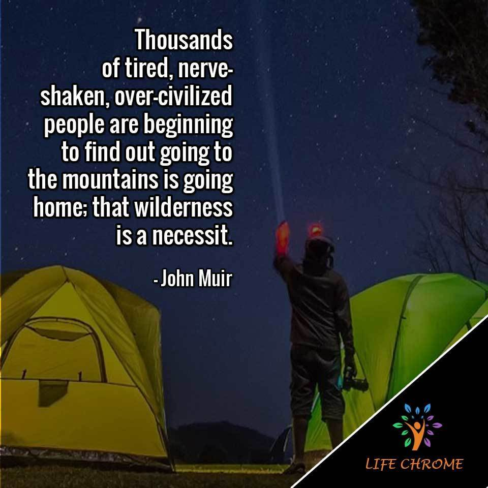 """""""Thousands of tired, nerve-shaken, over-civilized people are beginning to find out going to the mountains is going home; that wilderness is a necessity."""" – John Muir"""