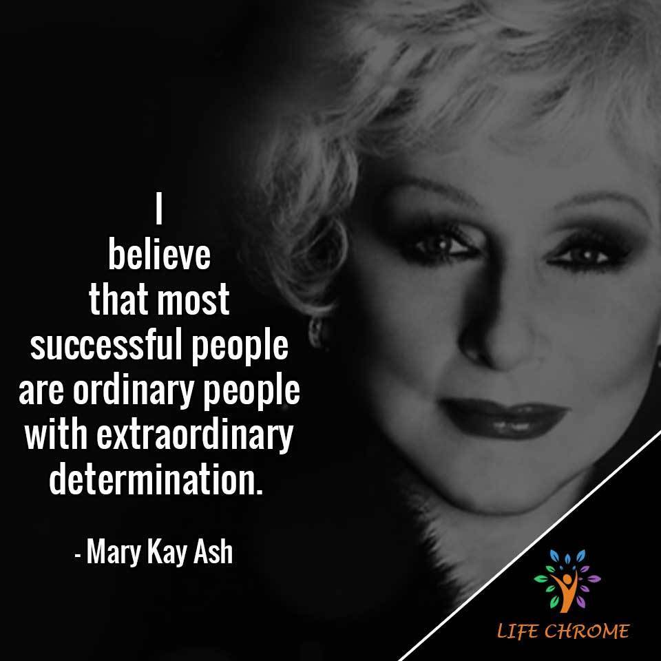 I believe that most successful people are ordinary people with extraordinary determination.