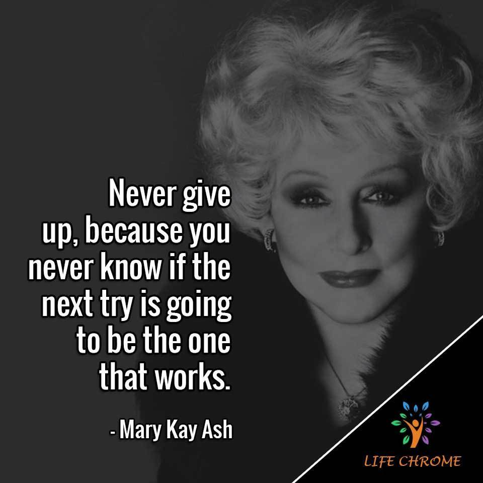 Never give up, because you never know if the next try is going to be the one that works.