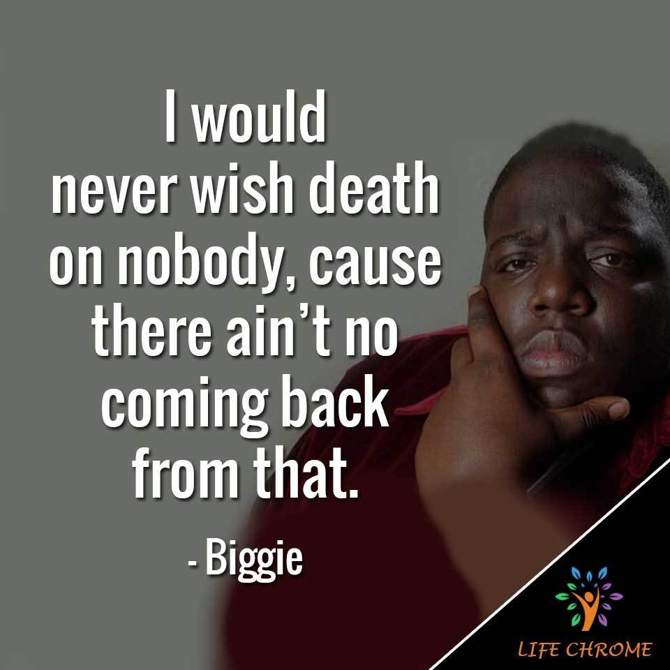 I would never wish death on nobody, cause there ain't no coming back from that.