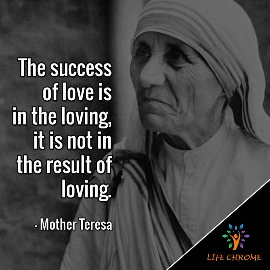 The success of love is in the loving, it is not in the result of loving.