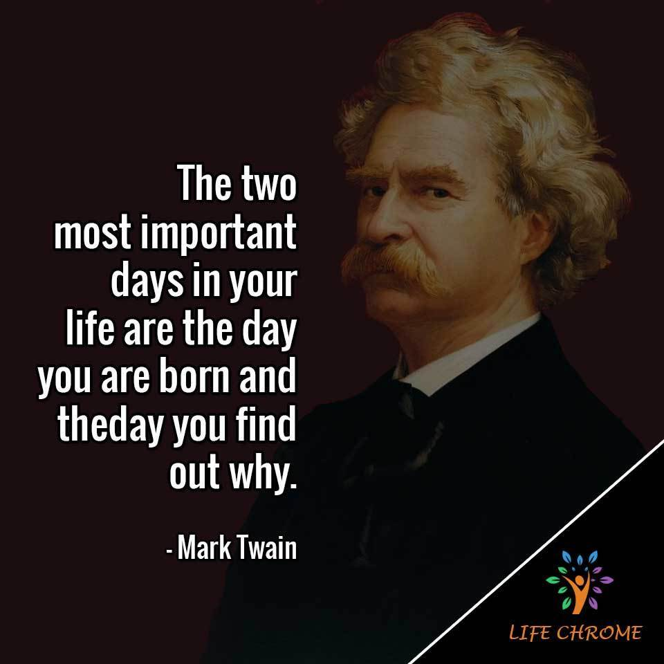 The two most important days in your life are the day you are born and the day you find out why