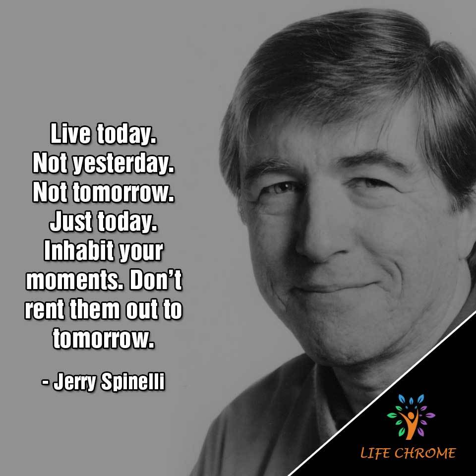 Live today. Not yesterday. Not tomorrow. Just today