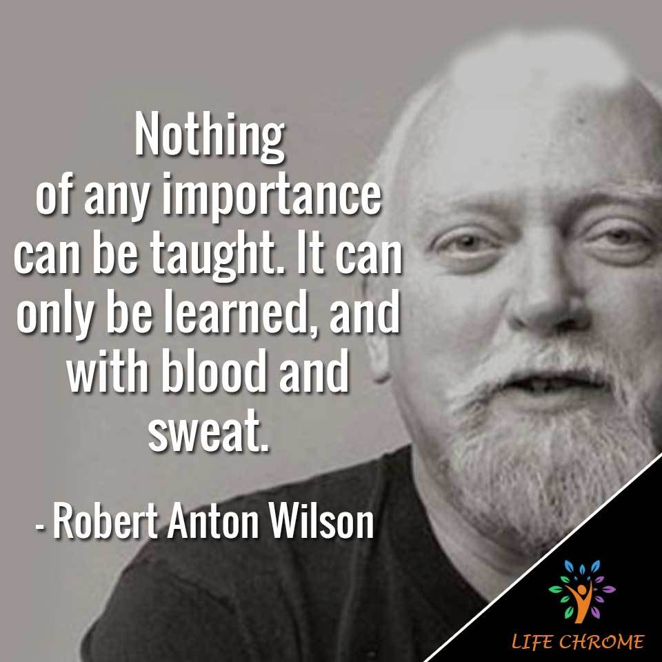 Nothing of any importance can be taught. It can only be learned, and with blood and sweat.