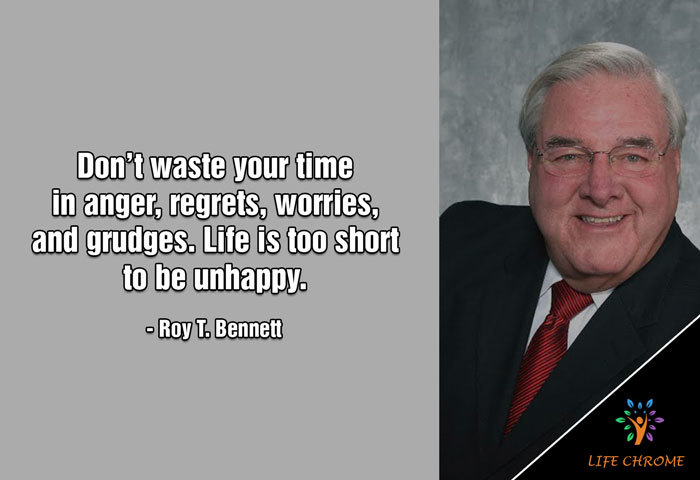 Don't waste your time in anger, regrets, worries, and grudges. Life is too short to be unhappy. ― Roy T. Bennett