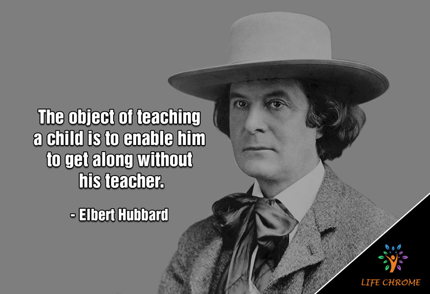 """The object of teaching a child is to enable him to get along without his teacher."" – Elbert Hubbard"