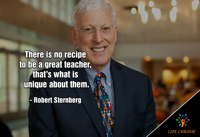 """There is no recipe to be a great teacher, that's what is unique about them."" – Robert Sternberg"