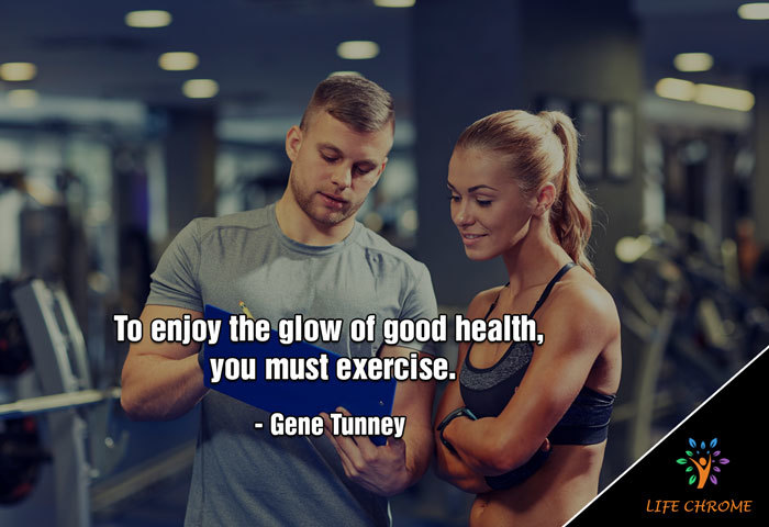 To enjoy the glow of good health, you must exercise. – Gene Tunney