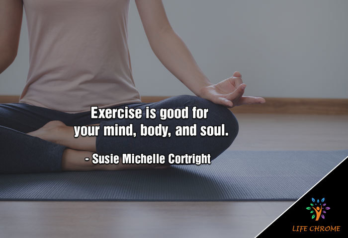 Exercise is good for your mind, body, and soul. – Susie Michelle Cortright