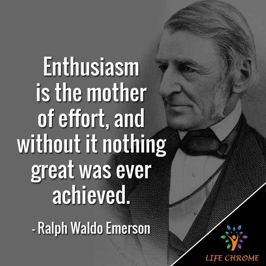 Enthusiasm is the mother of effort, and without it nothing great was ever achieved.