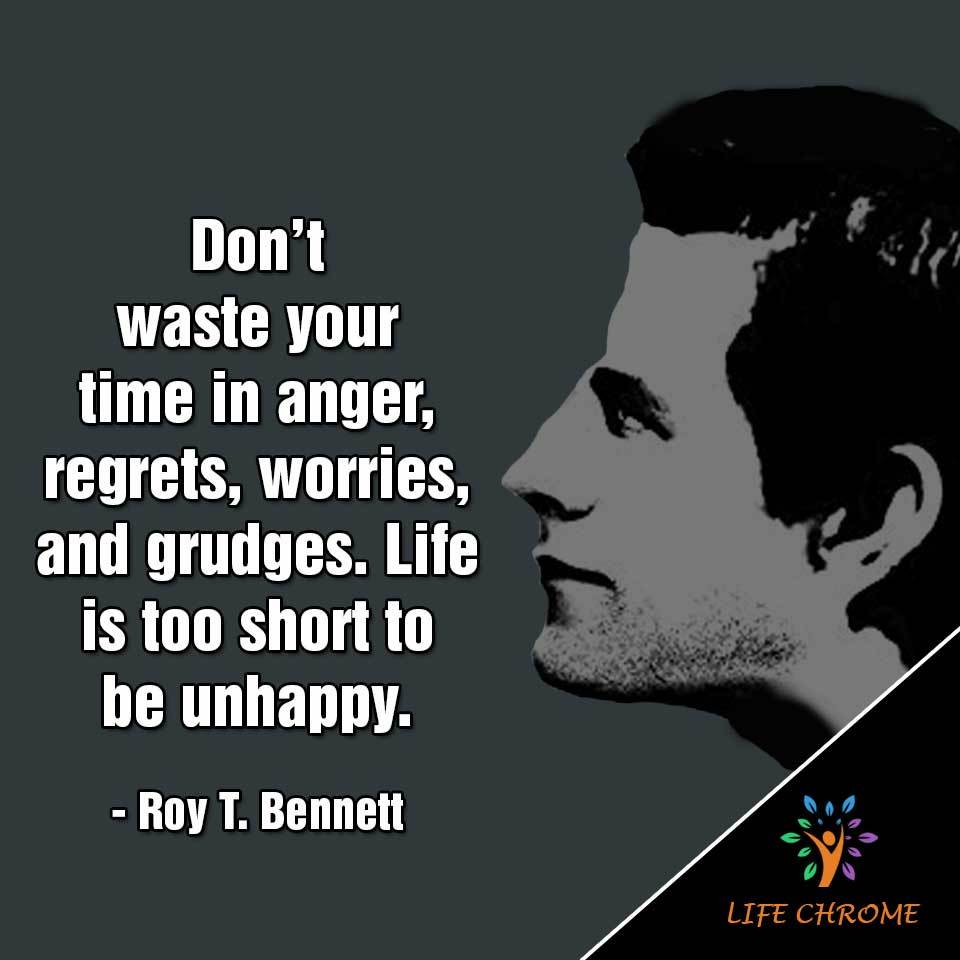 Don't waste your in anger, regrets, worries, and grudges. Life is too short to be unhappy.