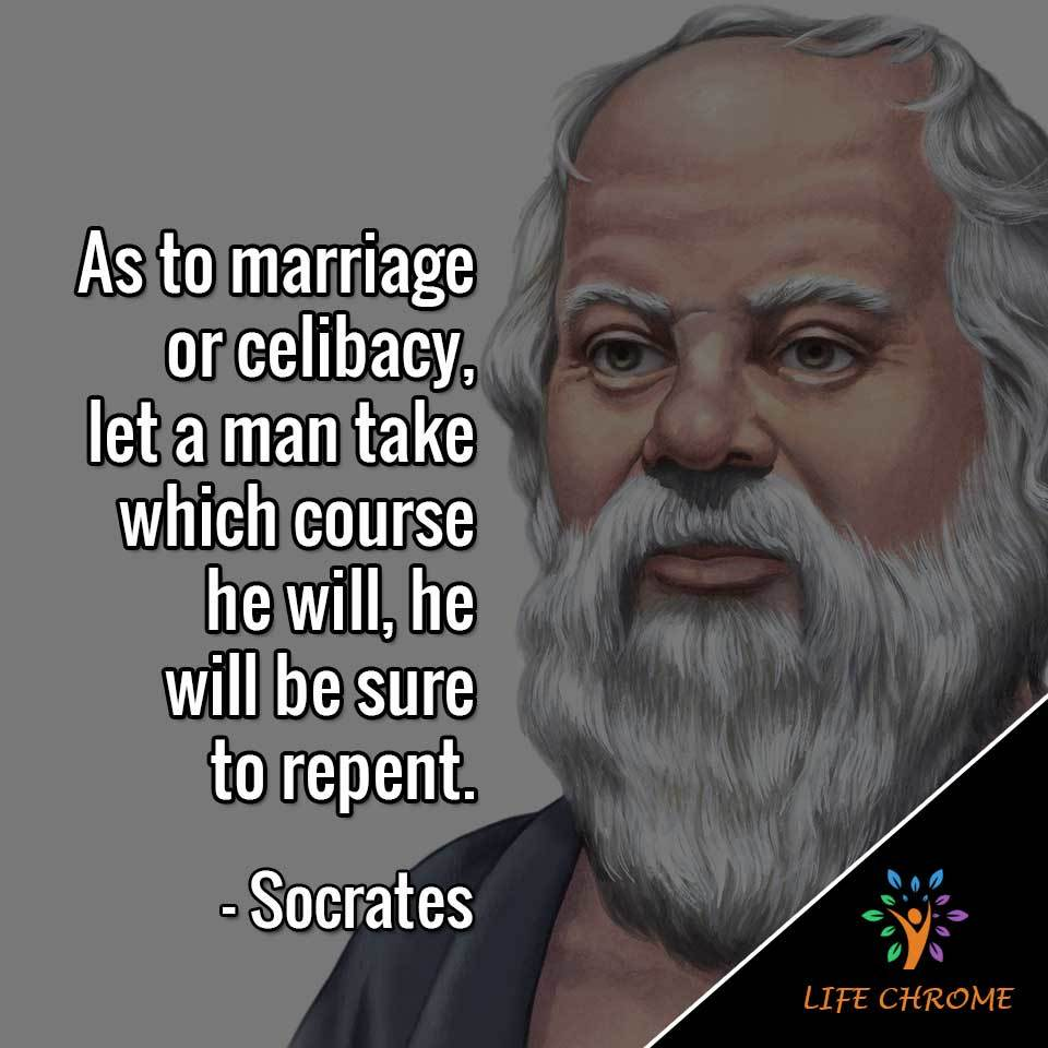 As to  or celibacy, let a man take which course he will, he will be sure to repent.
