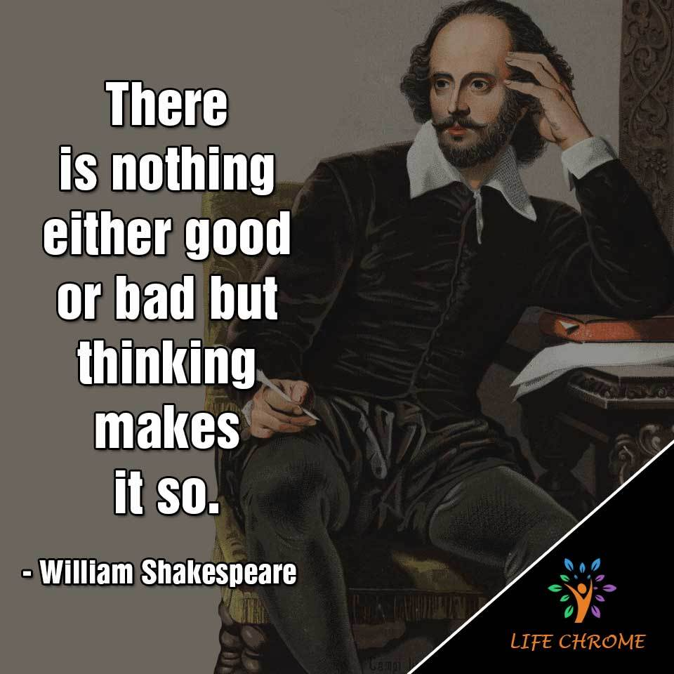 """There is nothing either good or bad but thinking makes it so."""